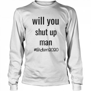 Will you shut up man anti trump Biden 2020  Long Sleeved T-shirt