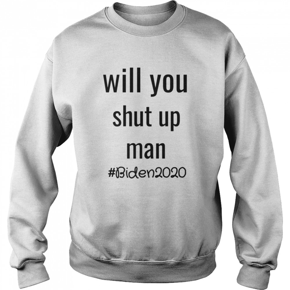 Will you shut up man anti trump Biden 2020  Unisex Sweatshirt