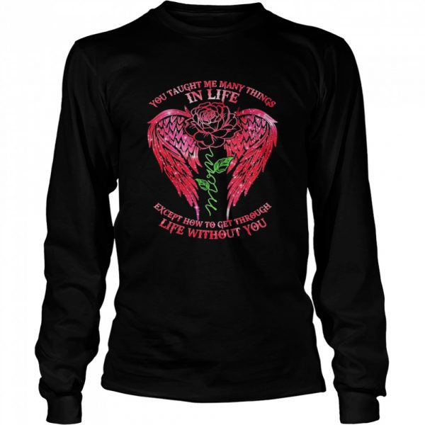 You Taught Me Many Things In Life Mom Except How To Get Through Life Without You Rose Wings  Long Sleeved T-shirt