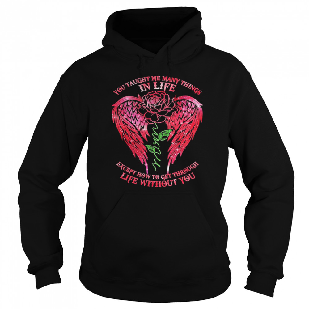 You Taught Me Many Things In Life Mom Except How To Get Through Life Without You Rose Wings Unisex Hoodie