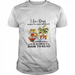 I Love Days When My Only Problem Is Which Book To Read  Classic Men's T-shirt