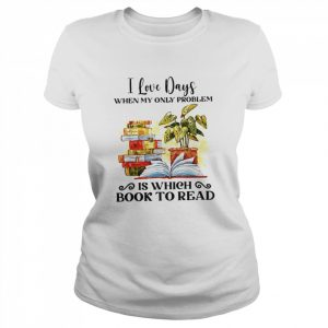I Love Days When My Only Problem Is Which Book To Read  Classic Women's T-shirt