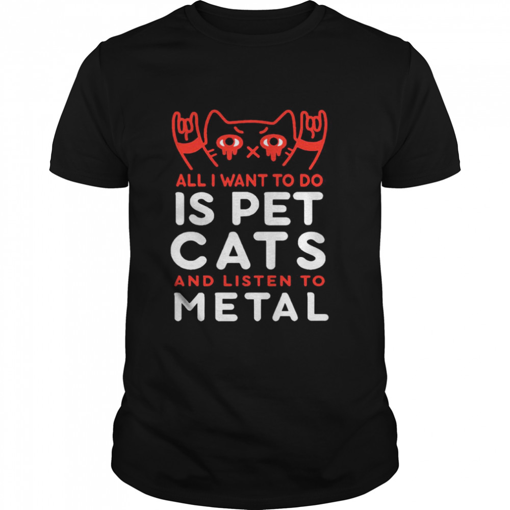 All I Want To Do Us Pet Cats And Listen To Metal  Classic Men's T-shirt