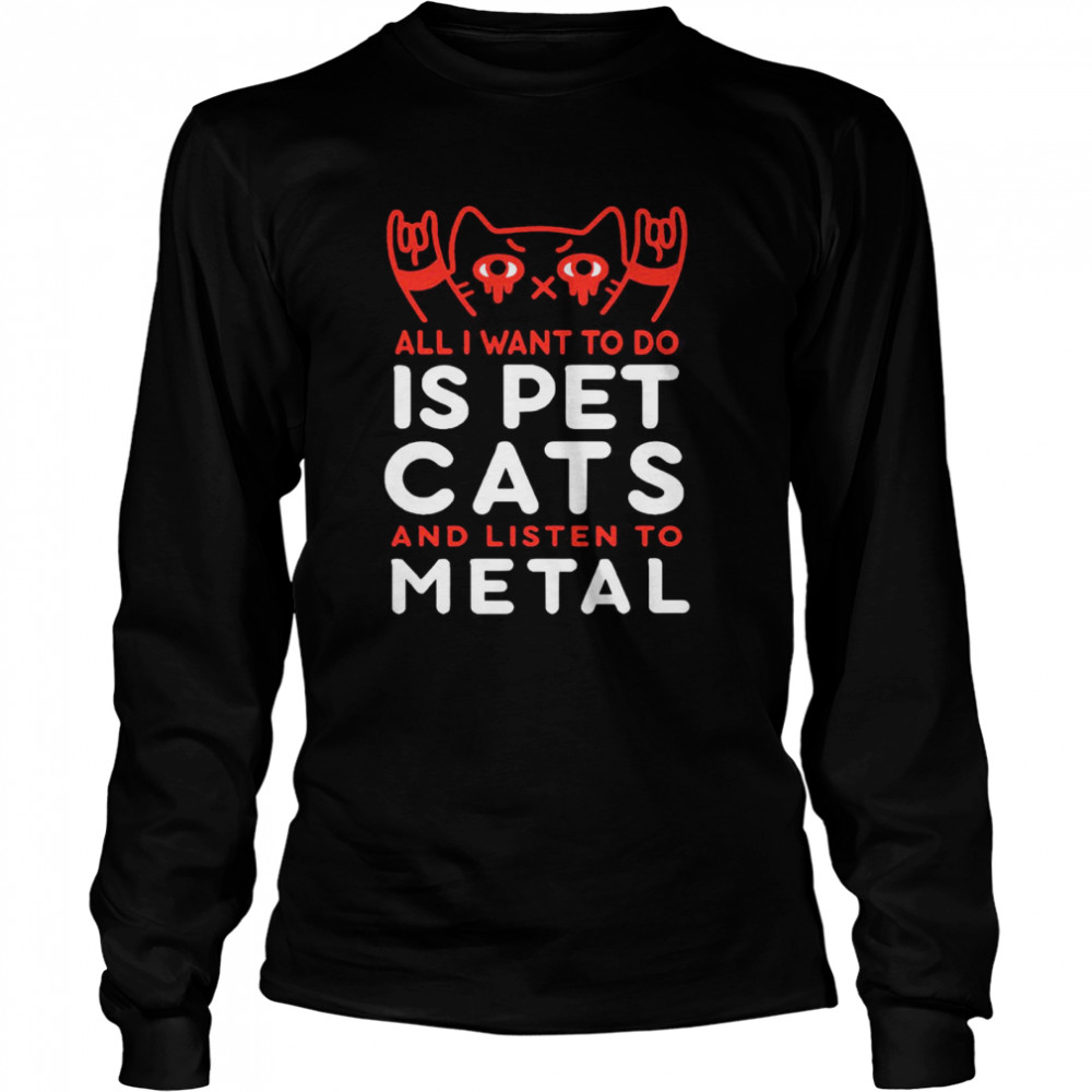 All I Want To Do Us Pet Cats And Listen To Metal  Long Sleeved T-shirt
