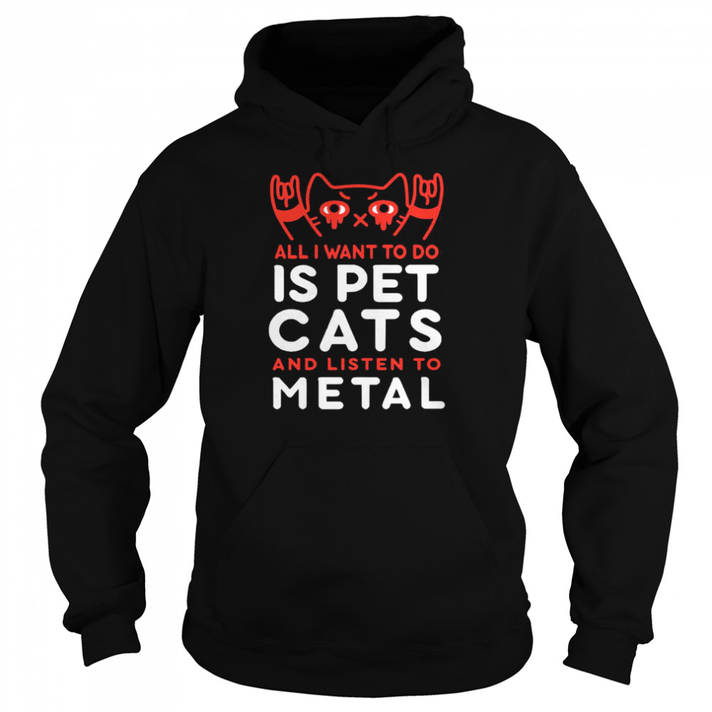All I Want To Do Us Pet Cats And Listen To Metal  Unisex Hoodie