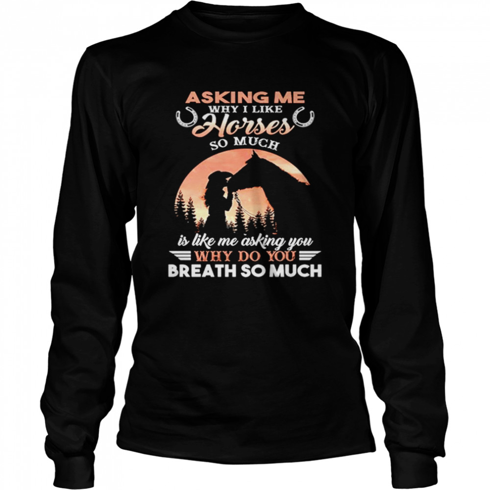 Asking Me Why I Like Horses So Much Is Like Me Asking You Why Do You Breath So Much  Long Sleeved T-shirt