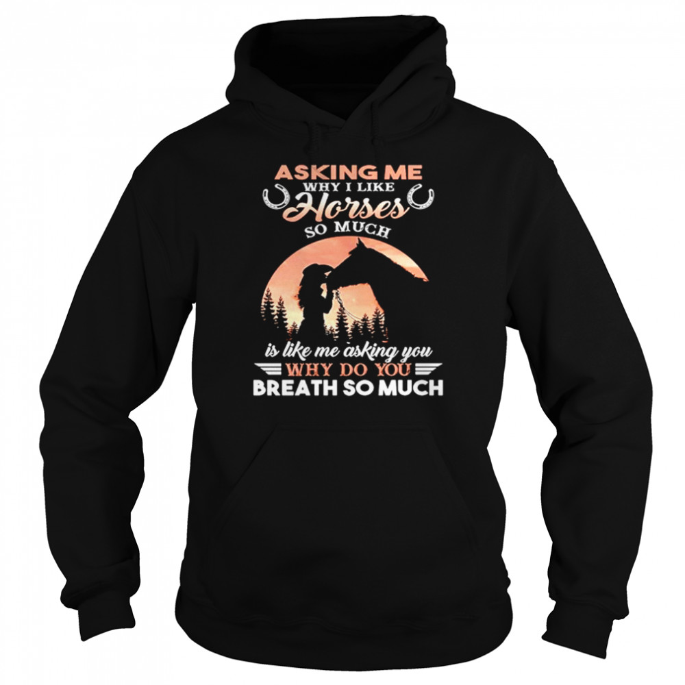 Asking Me Why I Like Horses So Much Is Like Me Asking You Why Do You Breath So Much  Unisex Hoodie
