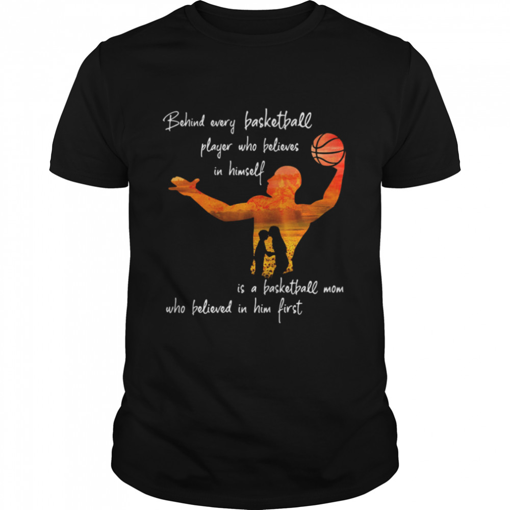 Behind Every Basketball Player Who Believes In Himself Is A Basketball Mom  Classic Men's T-shirt