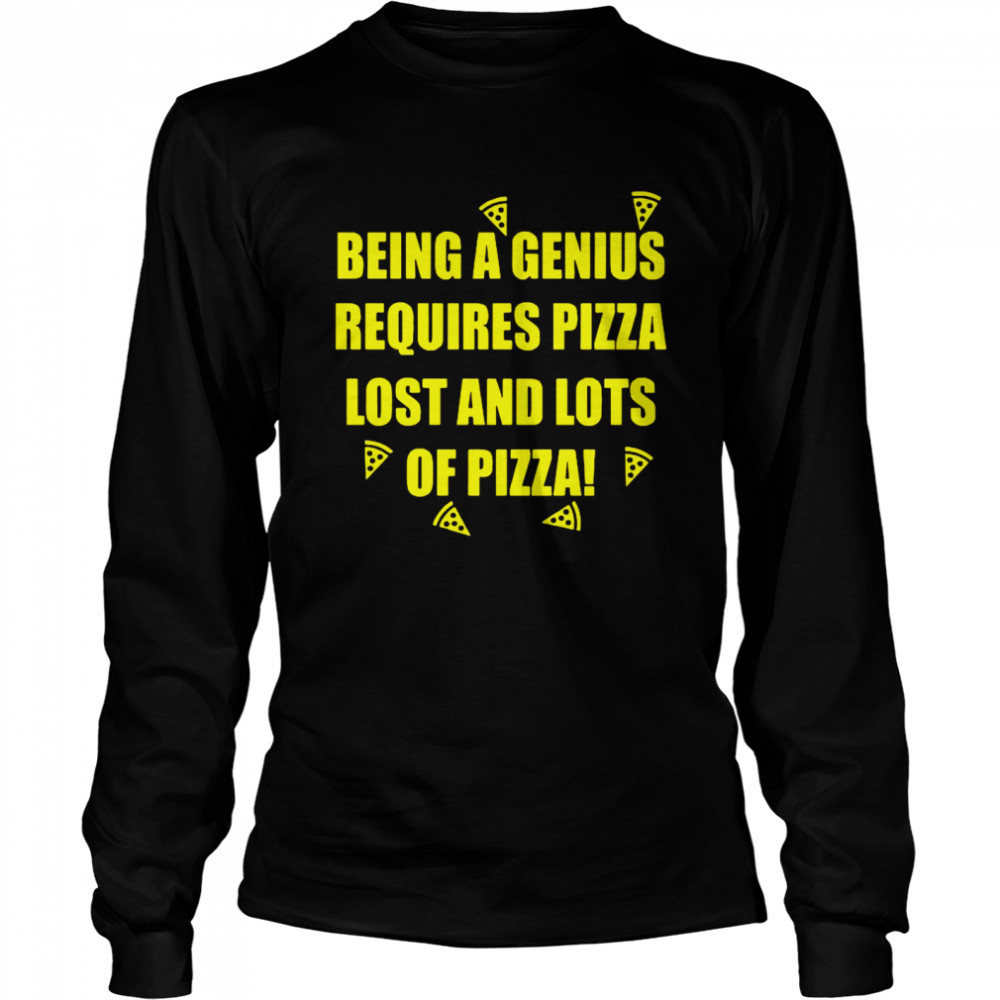 Being A Genius Requires Pizza Lost And Lots Of Pizza  Long Sleeved T-shirt
