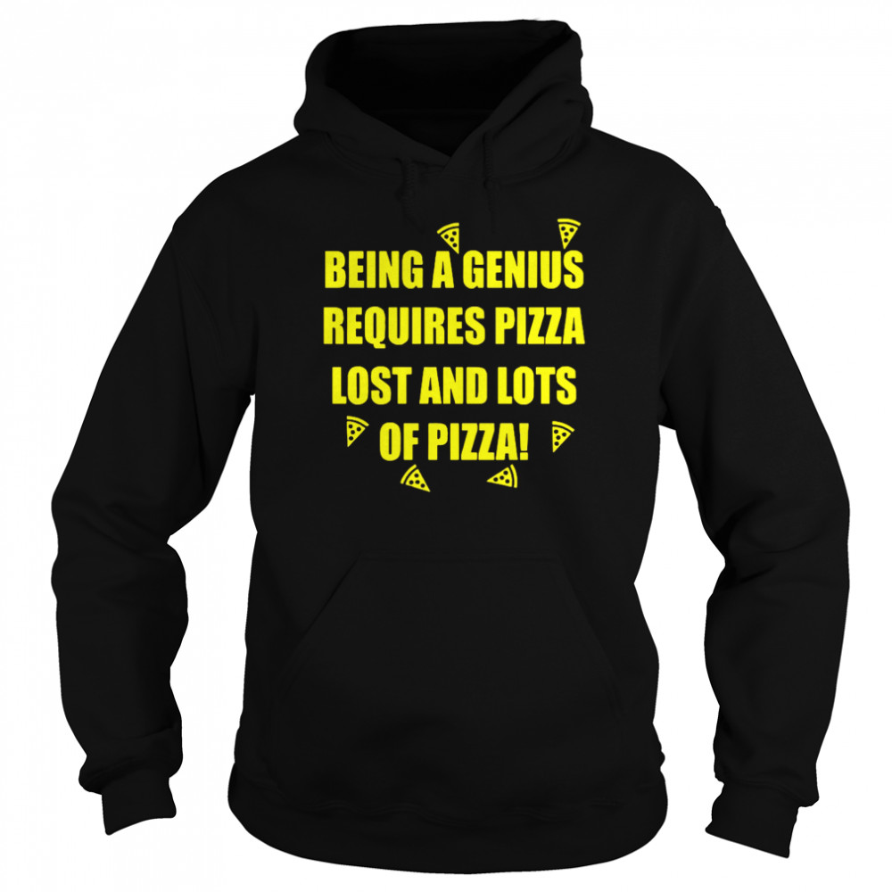 Being A Genius Requires Pizza Lost And Lots Of Pizza  Unisex Hoodie