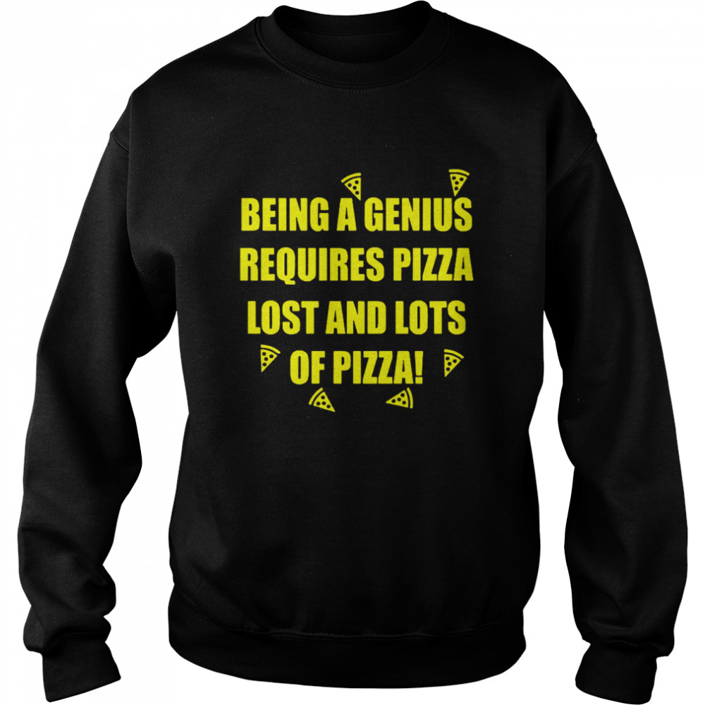 Being A Genius Requires Pizza Lost And Lots Of Pizza  Unisex Sweatshirt
