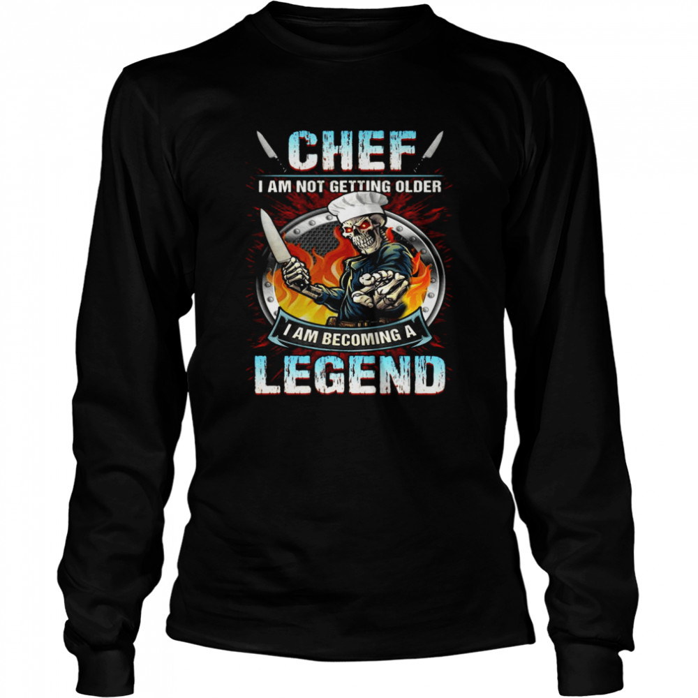 Chef I Am Not Getting Older I Am Becoming A Legend  Long Sleeved T-shirt