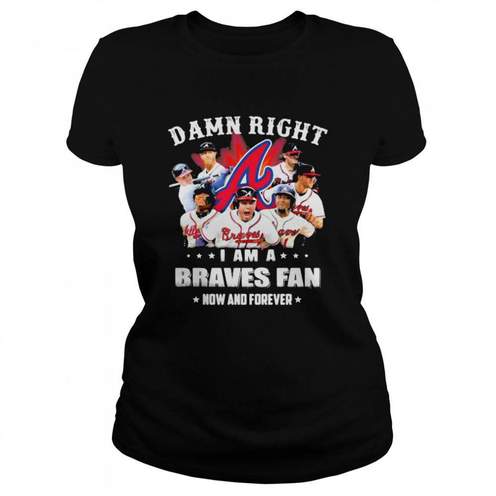 Damn Right I Am A Braves Fan Now And Forever  Classic Women's T-shirt