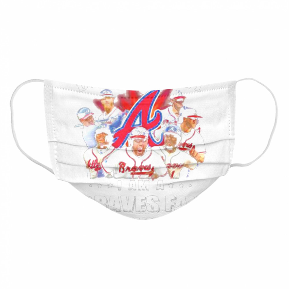 Damn Right I Am A Braves Fan Now And Forever  Cloth Face Mask