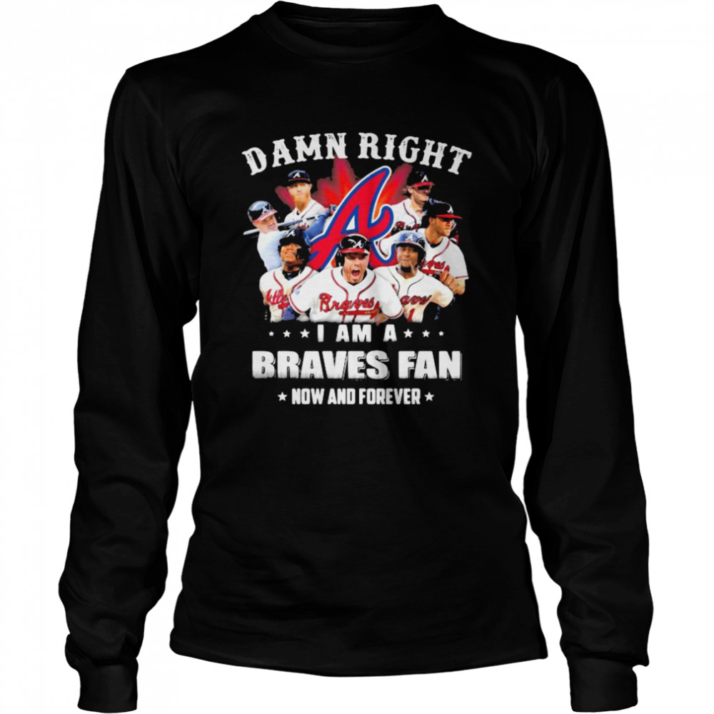 Damn Right I Am A Braves Fan Now And Forever  Long Sleeved T-shirt