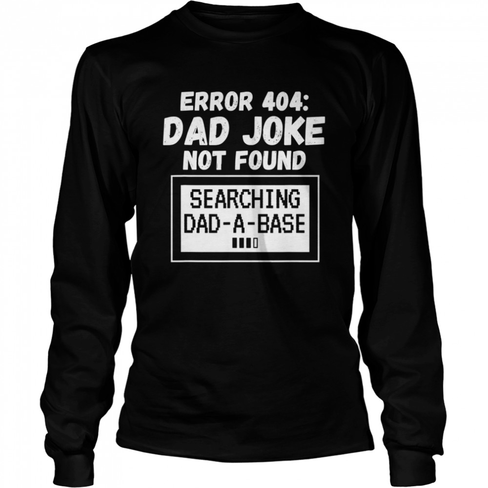 Error 404 Dad Joke Not Found Searching Dad-A-Base  Long Sleeved T-shirt