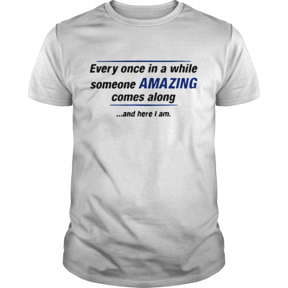 Every Once In A While Someone Amazing Comes Along And Here I Am Quote  Classic Men's T-shirt