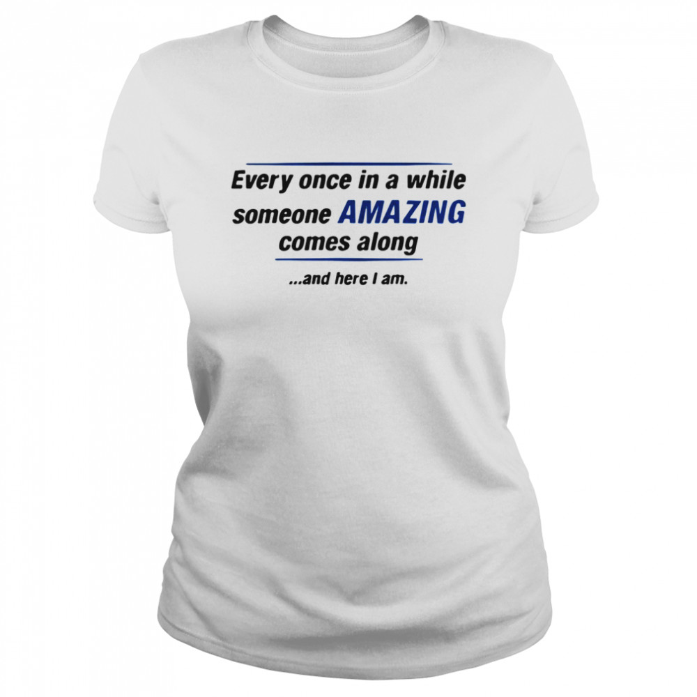 Every Once In A While Someone Amazing Comes Along And Here I Am Quote  Classic Women's T-shirt