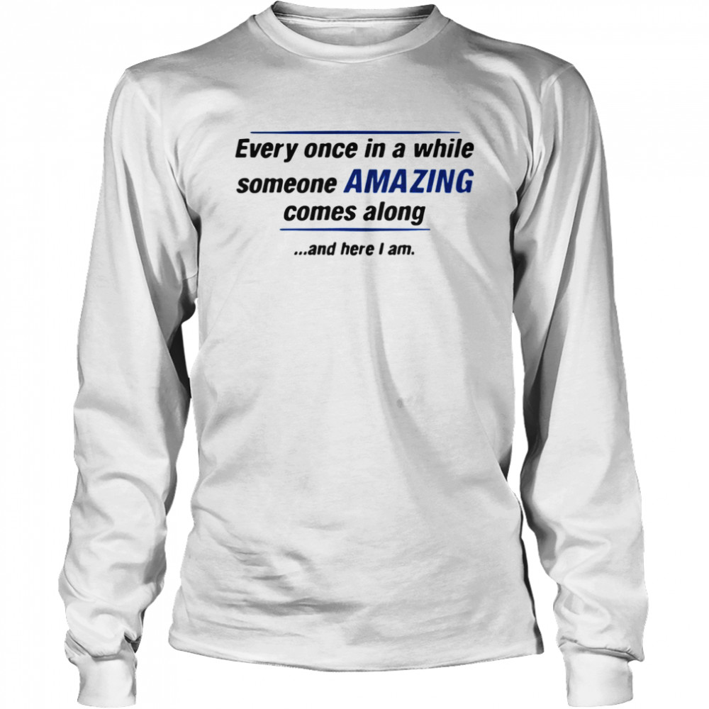 Every Once In A While Someone Amazing Comes Along And Here I Am Quote  Long Sleeved T-shirt