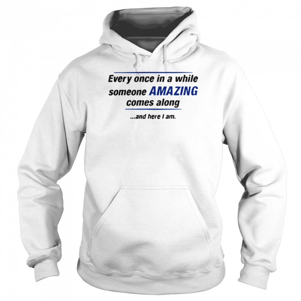 Every Once In A While Someone Amazing Comes Along And Here I Am Quote  Unisex Hoodie