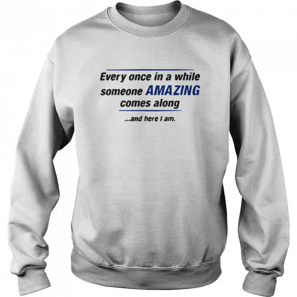 Every Once In A While Someone Amazing Comes Along And Here I Am Quote  Unisex Sweatshirt