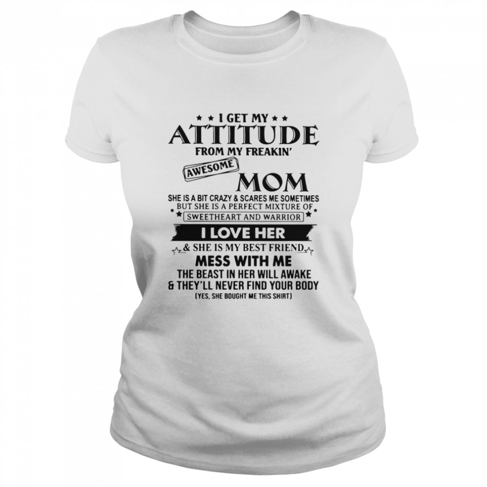 I Get My Attitude From My Freakin' Awesome Mom She Is A Bit Crazy And Scares Me Sometimes  Classic Women's T-shirt