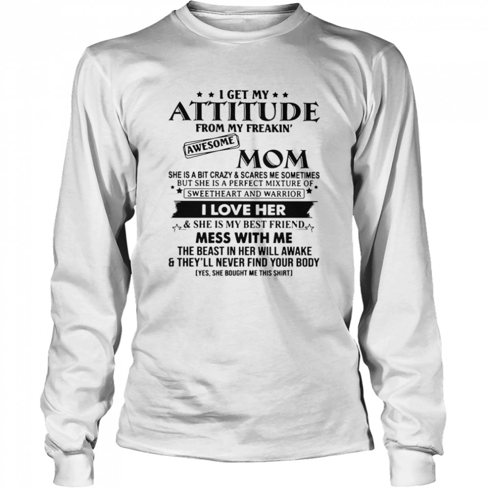 I Get My Attitude From My Freakin' Awesome Mom She Is A Bit Crazy And Scares Me Sometimes  Long Sleeved T-shirt