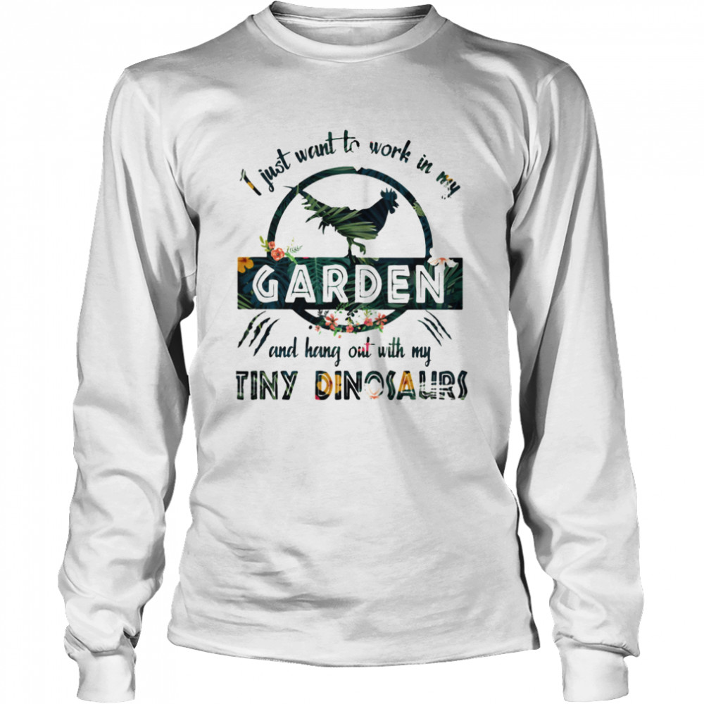 I Just Want To Work In My Garden And Hang Out With My Tiny Dinosaurs Flowers  Long Sleeved T-shirt