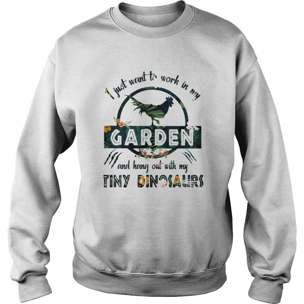 I Just Want To Work In My Garden And Hang Out With My Tiny Dinosaurs Flowers  Unisex Sweatshirt