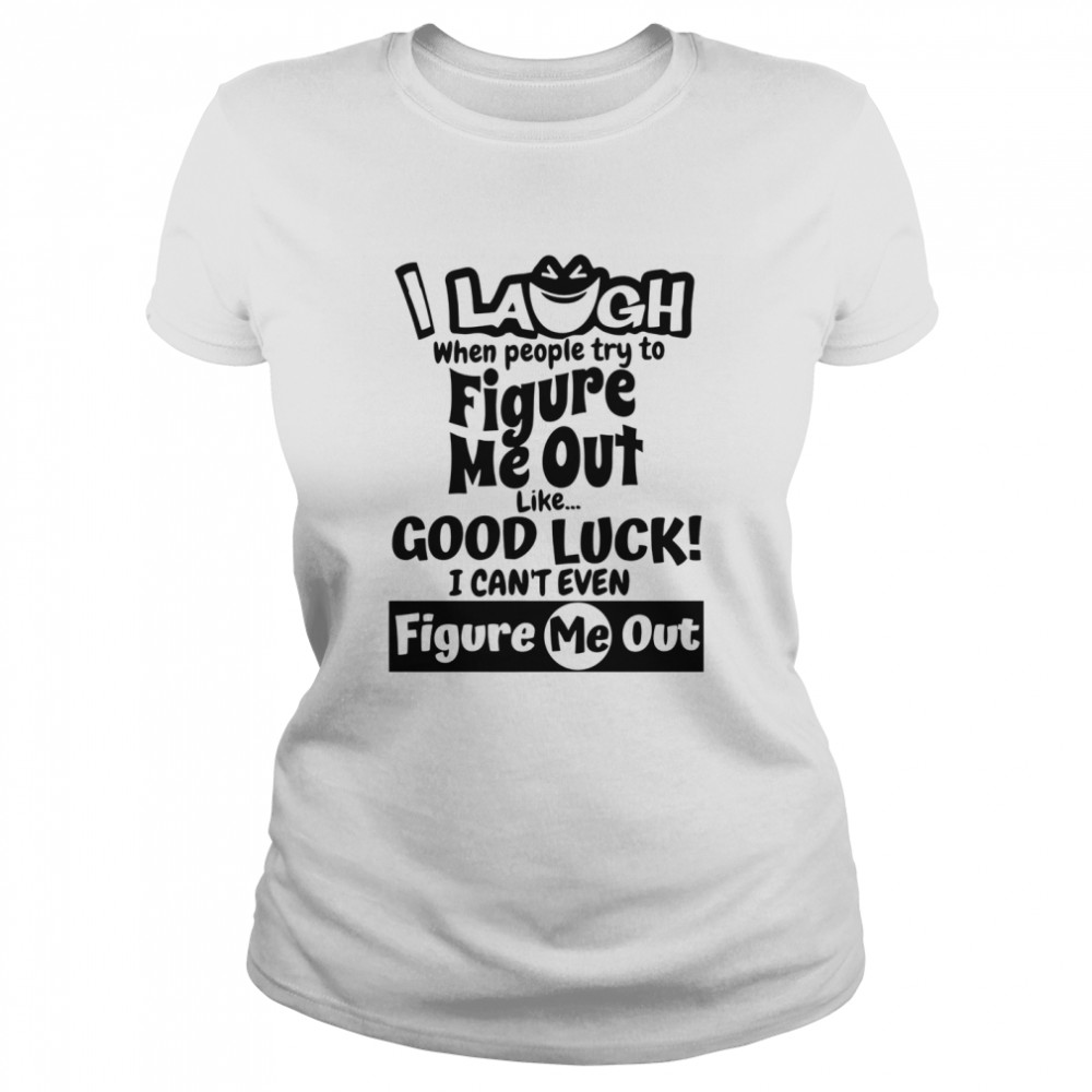 I Laugh When People Try To Figure Me Out Like Good Luck I Can't Even Figure Me Out  Classic Women's T-shirt