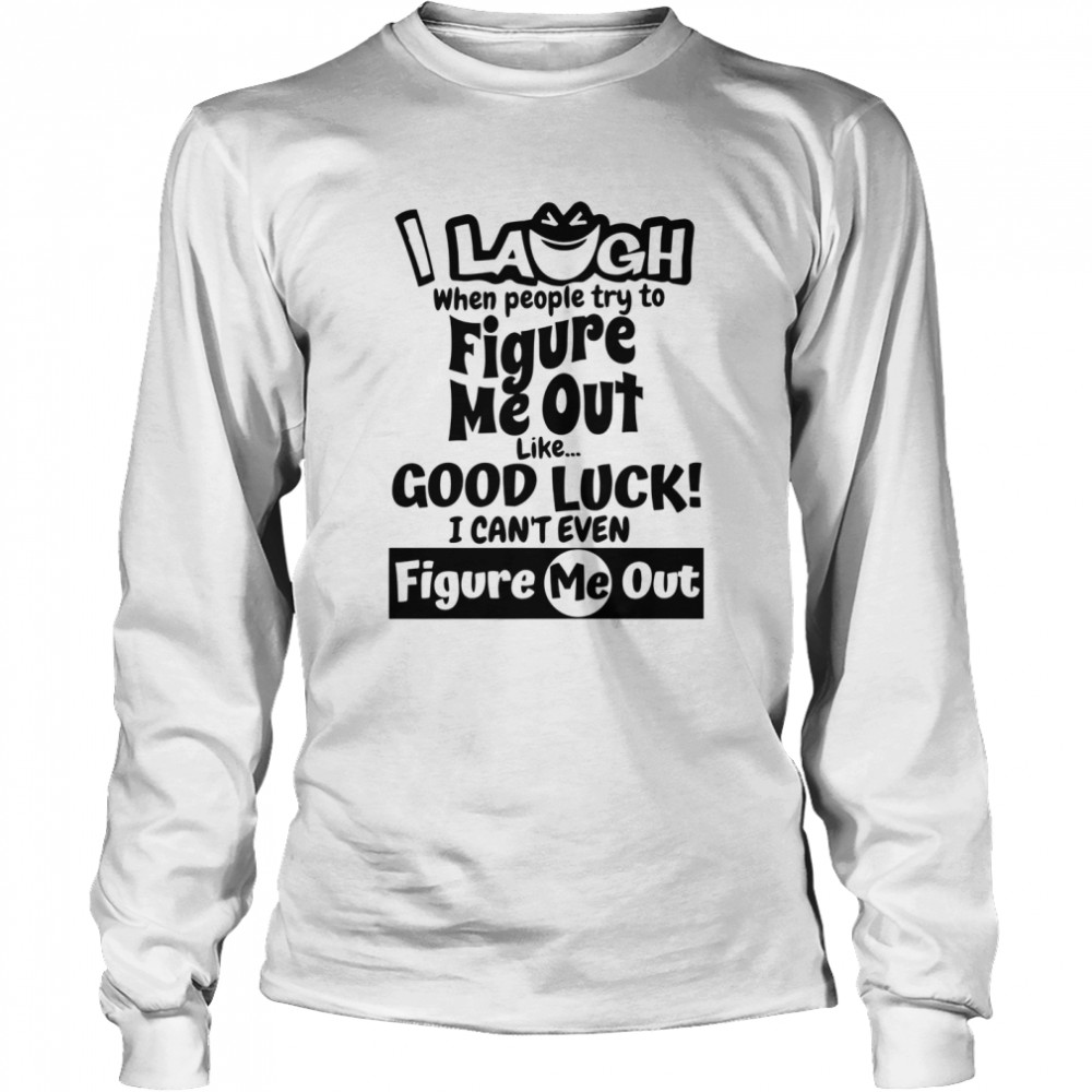 I Laugh When People Try To Figure Me Out Like Good Luck I Can't Even Figure Me Out  Long Sleeved T-shirt