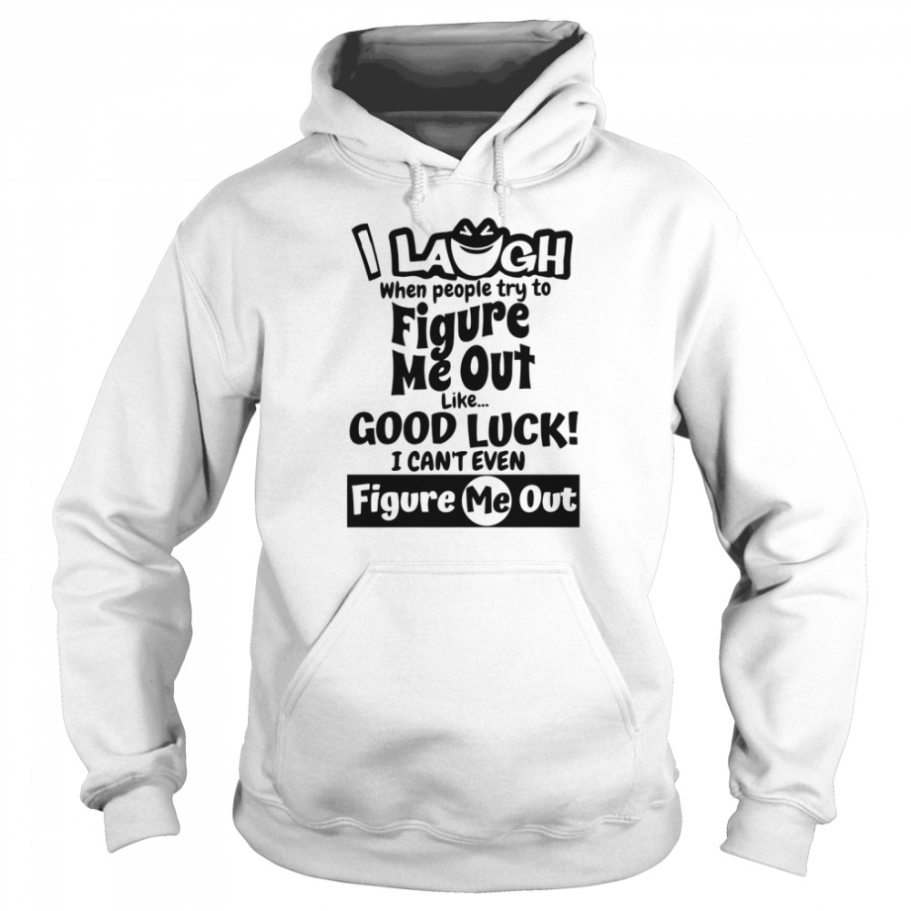 I Laugh When People Try To Figure Me Out Like Good Luck I Can't Even Figure Me Out  Unisex Hoodie