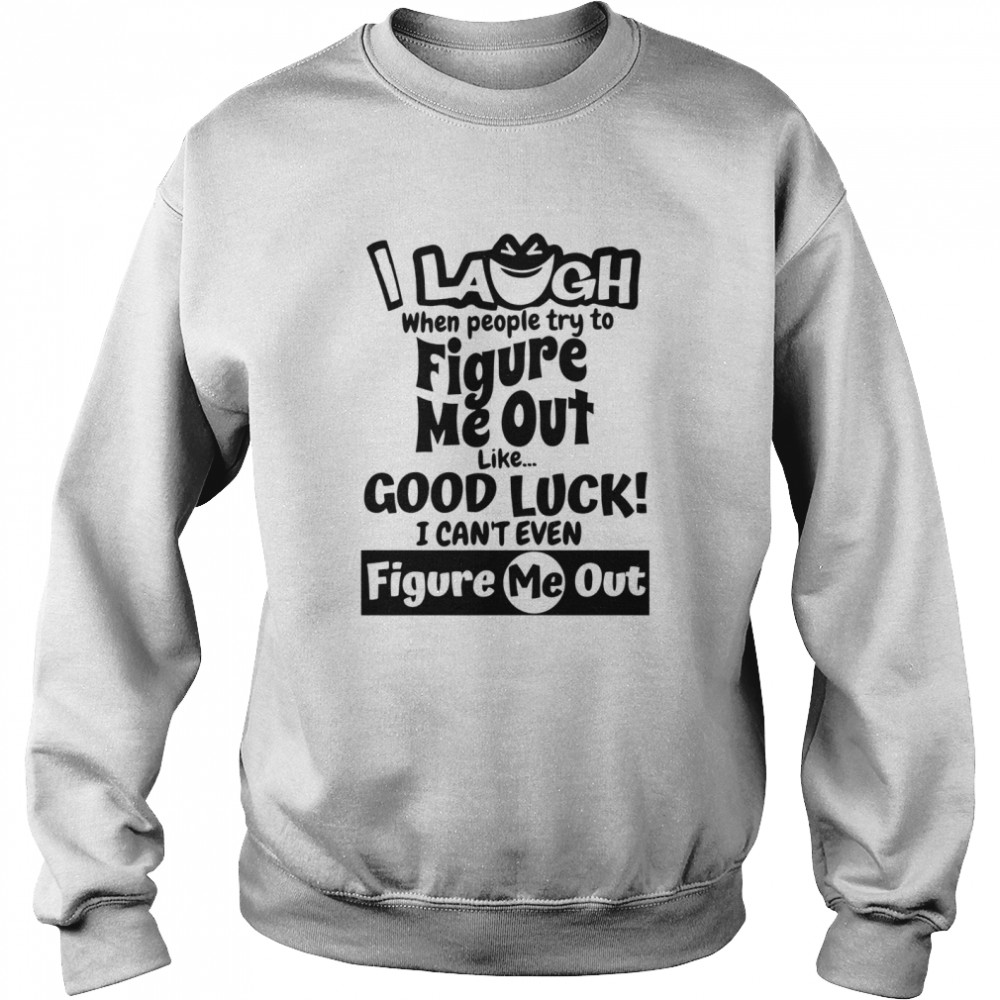 I Laugh When People Try To Figure Me Out Like Good Luck I Can't Even Figure Me Out  Unisex Sweatshirt