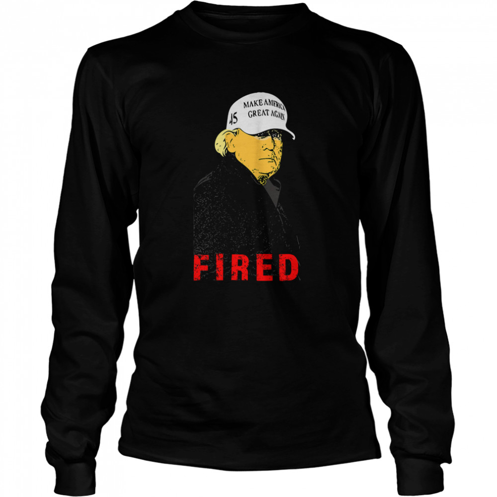 President Donald Trump Wear Hat Make America Great Again Fired 45  Long Sleeved T-shirt